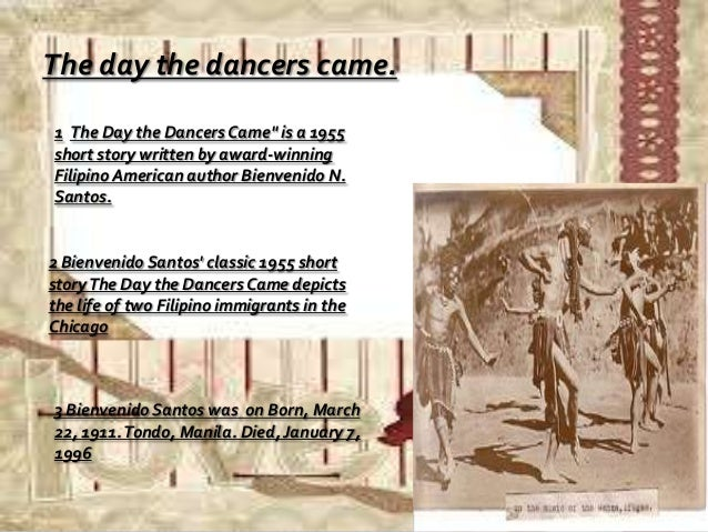 the day the dancers came by bienvenido santos essay The dancers and blenvenldo santos the day the dancers came selected prose works by bienvenido n santos manila: bookaark, 1967 viii, 195 pp  the essay, on the.