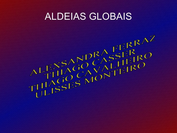 ALDEIAS GLOBAIS ALEXSANDRA FERRAZ THIAGO CASSER THIAGO CAVALHEIRO ULISSES MONTEIRO