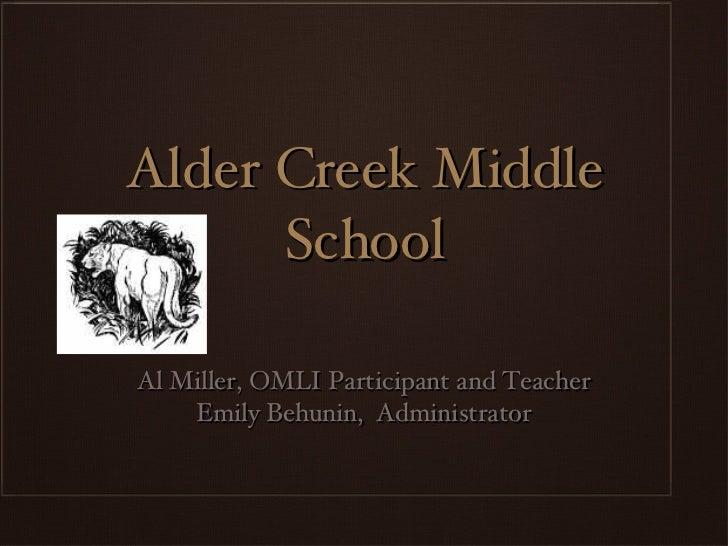 Alder Creek Middle School <ul><li>Al Miller, OMLI Participant and Teacher </li></ul><ul><li>Emily Behunin,  Administrator ...