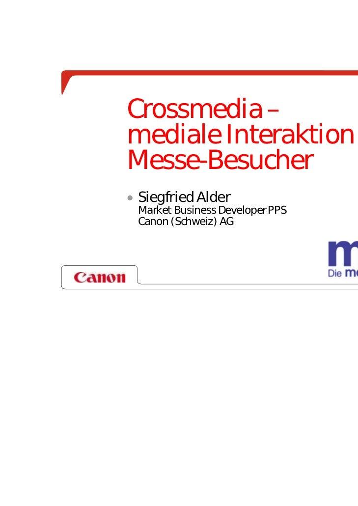 Crossmedia –mediale Interaktion mit demMesse-Besucher Siegfried Alder Market Business Developer PPS Canon (Schweiz) AG