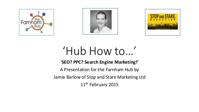 'Hub How to…' 'SEO? PPC? Search Engine Marketing!' A Presentation for the Farnham Hub by Jamie Barlow of Stop and Stare Ma...