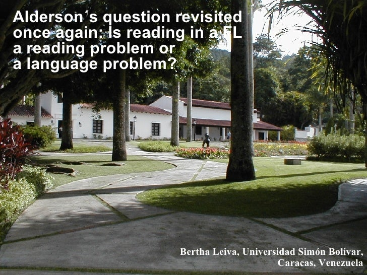 Alderson´s question revisited once again: Is reading in a FL a reading problem or a language problem? Bertha Leiva, Univer...