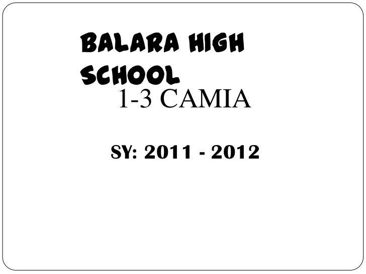 BALARA HIGHSCHOOL  1-3 CAMIA SY: 2011 - 2012
