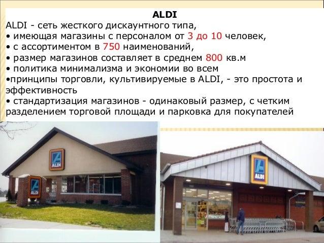 ALDI ALDI - сеть жесткого дискаунтного типа, • имеющая магазины с персоналом от 3 до 10 человек, • с ассортиментом в 750 н...