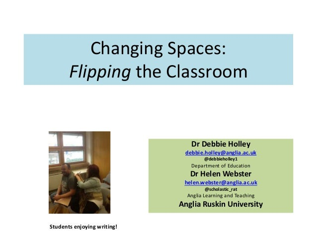 Changing Spaces: Flipping the Classroom Dr Debbie Holley debbie.holley@anglia.ac.uk @debbieholley1 Department of Education...