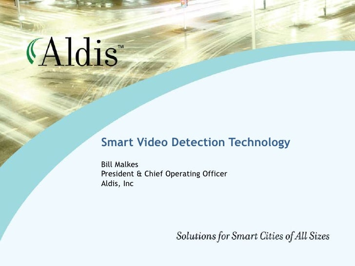 Smart Video Detection Technology<br />Bill Malkes<br />President & Chief Operating Officer<br />Aldis, Inc<br />