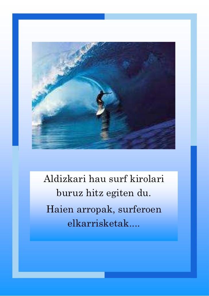 Aldizkari hau surf kirolari  buruz hitz egiten du.Haien arropak, surferoen    elkarrisketak....