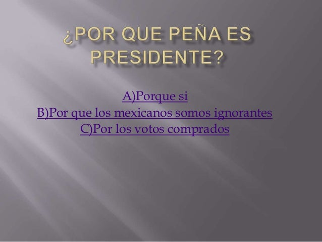 A)Porque siB)Por que los mexicanos somos ignorantes       C)Por los votos comprados