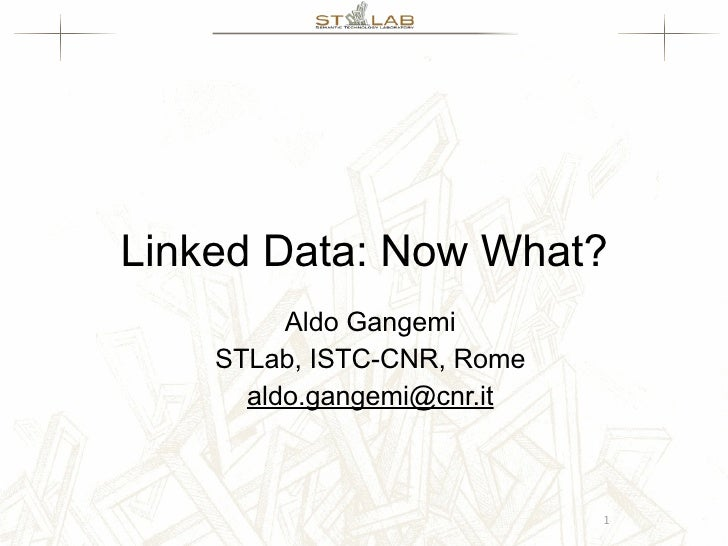 Linked Data: Now What?          Aldo Gangemi     STLab, ISTC-CNR, Rome       aldo.gangemi@cnr.it                          ...