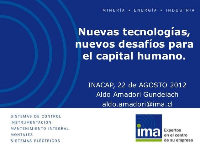 Nuevas tecnologías,nuevos desafíos para el capital humano.  INACAP, 22 de AGOSTO 2012    Aldo Amadori Gundelach      aldo....