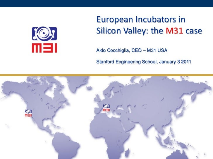 European Incubators in Silicon Valley: the M31 case Aldo Cocchiglia, CEO – M31 USA  January 3 2011