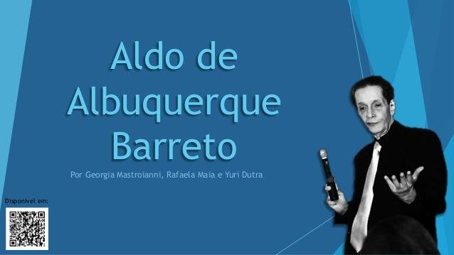 Aldo de Albuquerque BarretoPor Georgia Mastroianni, Rafaela Maia e Yuri Dutra Disponível em: