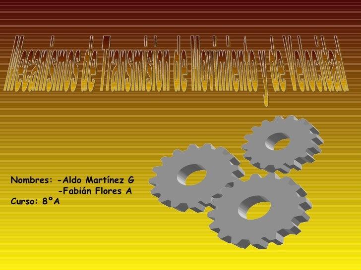Mecanismos de Transmision de Movimiento y de Velocidad Nombres: -Aldo Martínez G -Fabián Flores A Curso: 8ºA