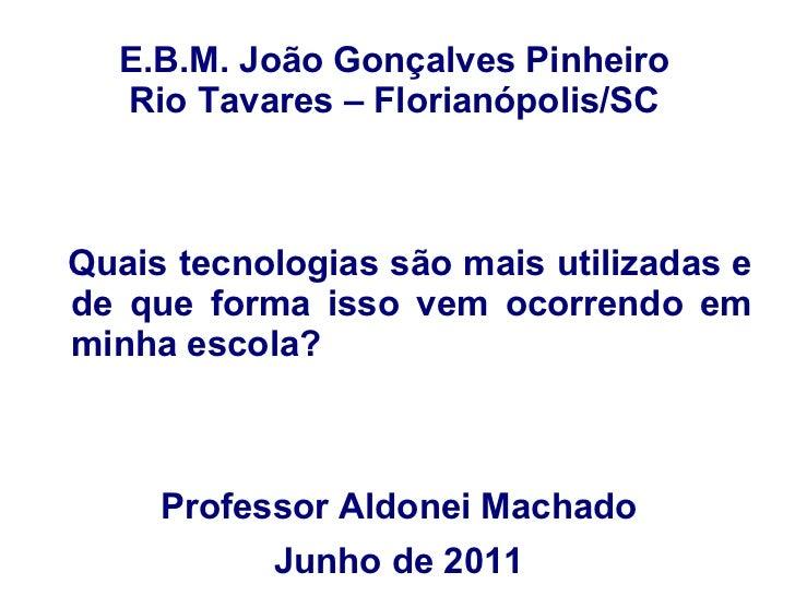 E.B.M. João Gonçalves Pinheiro Rio Tavares – Florianópolis/SC Quais tecnologias são mais utilizadas e de que forma isso ve...