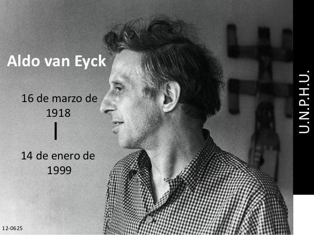 16 de marzo de 1918 Aldo van Eyck 14 de enero de 1999 l U.N.P.H.U. 12-0625