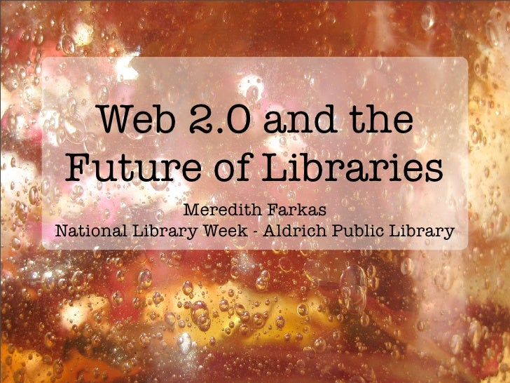 Web 2.0 and the  Future of Libraries                Meredith Farkas National Library Week - Aldrich Public Library