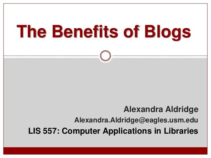 The Benefits of Blogs                         Alexandra Aldridge            Alexandra.Aldridge@eagles.usm.edu LIS 557: Com...