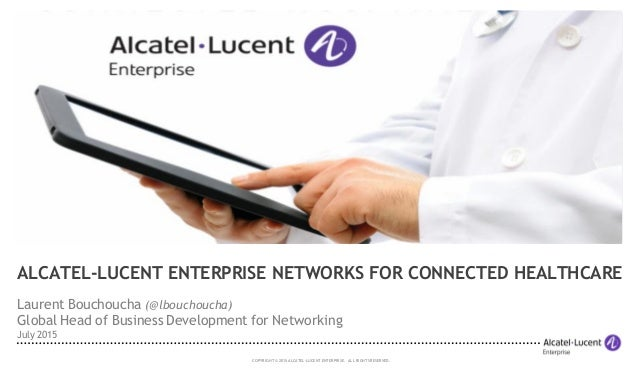COPYRIGHT © 2015 ALCATEL-LUCENT ENTERPRISE. ALL RIGHTS RESERVED. ALCATEL-LUCENT ENTERPRISE NETWORKS FOR CONNECTED HEALTHCA...