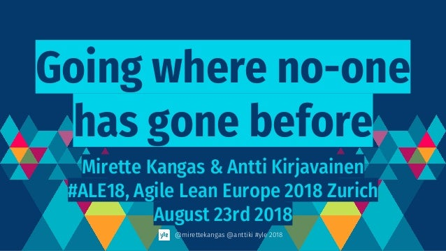 Going where no-one has gone before Mirette Kangas & Antti Kirjavainen #ALE18, Agile Lean Europe 2018 Zurich August 23rd 20...