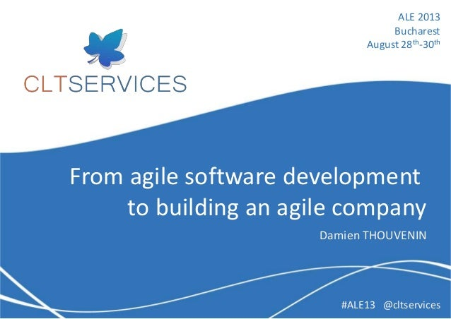 From agile software development to building an agile company Damien THOUVENIN ALE 2013 Bucharest August 28th-30th #ALE13 @...