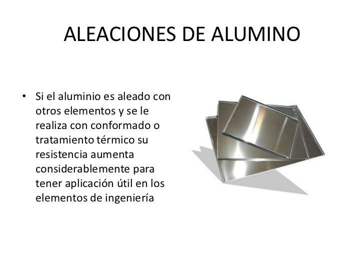 ALEACIONES DE ALUMINO• Si el aluminio es aleado con  otros elementos y se le  realiza con conformado o  tratamiento térmic...