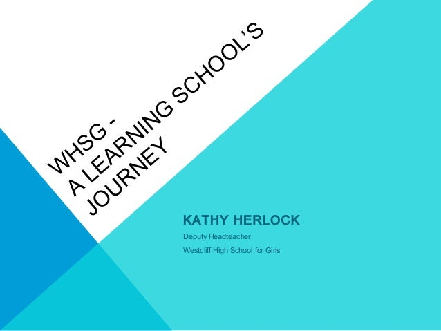 W HSG - A LEARNING SCHO O L'S JO URNEY KATHY HERLOCK Deputy Headteacher Westcliff High School for Girls