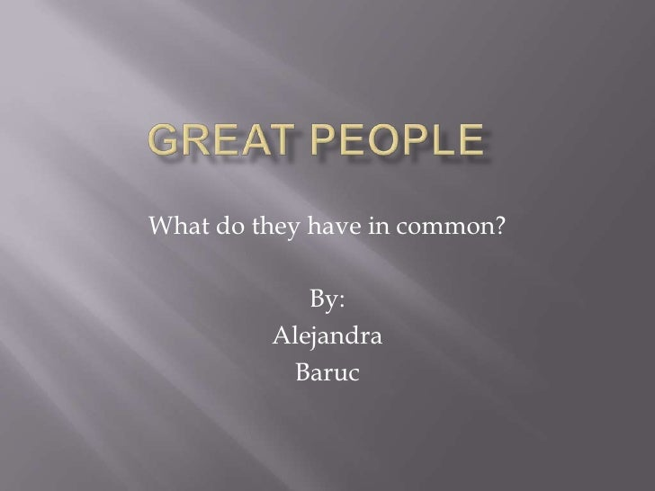 Great People<br />What do they have in common?<br />By:<br />Alejandra<br />Baruc<br />