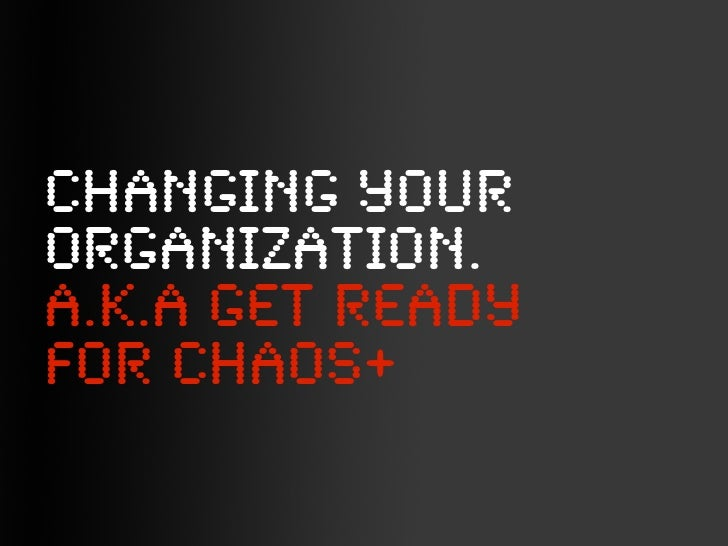 CHANGING YOURORGANIZATION.A.K.A GEt readyfor chaos+