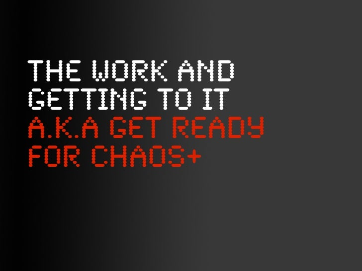 THE WORK ANDGETTING TO ITA.K.A GEt readyfor chaos+