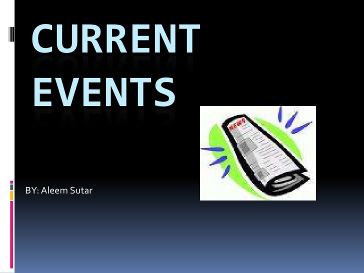 CURRENT  EVENTS BY: Aleem Sutar