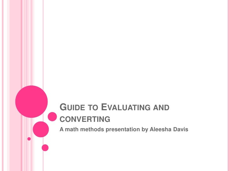 Guide to Evaluating and converting<br />A math methods presentation by Aleesha Davis<br />