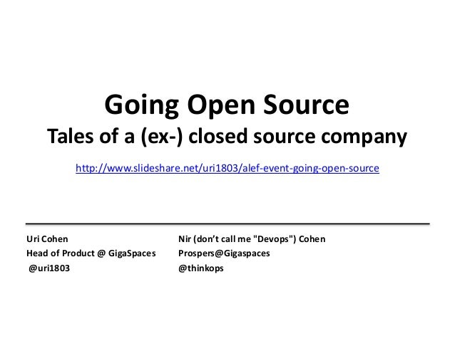 Going Open Source Tales of a (ex-) closed source company Uri Cohen Head of Product @ GigaSpaces @uri1803 Nir (don't call m...