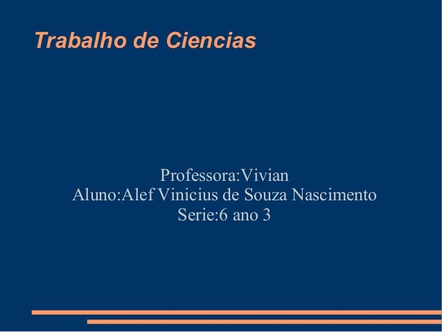 Trabalho de Ciencias              Professora:Vivian   Aluno:Alef Vinicius de Souza Nascimento                Serie:6 ano 3