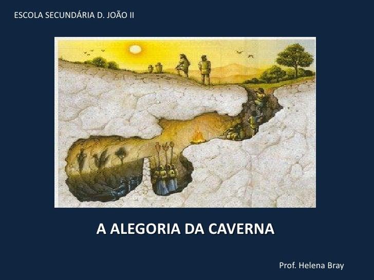 ESCOLA SECUNDÁRIA D. JOÃO II                   A ALEGORIA DA CAVERNA                                           Prof. Helen...