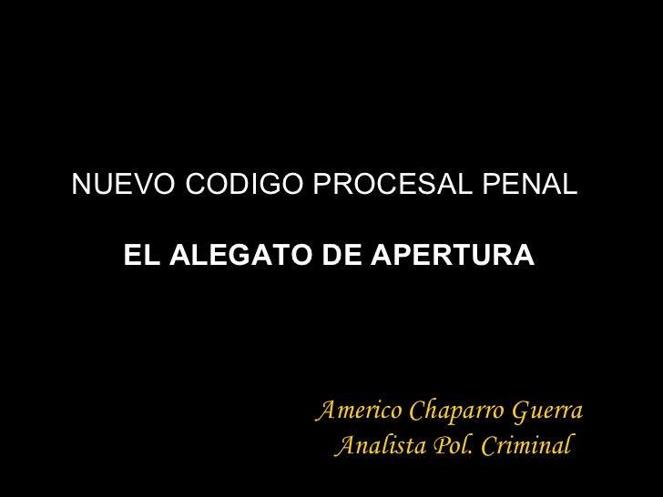 NUEVO CODIGO PROCESAL PENAL  EL ALEGATO DE APERTURA Americo Chaparro Guerra Analista Pol. Criminal