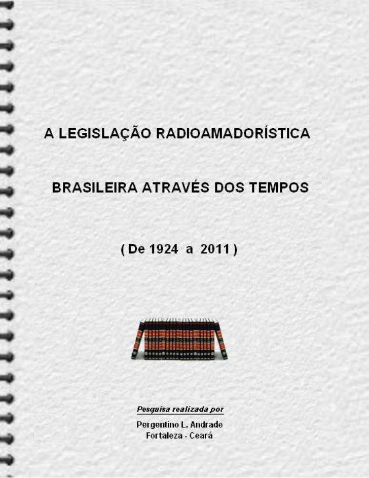 A LEGISLAÇÃORADIOAMADORÍSTICA BRASILEIRA     ATRAVÉS DOS TEMPOS            ( De 1924 a 2011 )                 1ª Edição   ...
