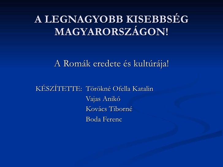 A LEGNAGYOBB KISEBBSÉG MAGYARORSZÁGON! A Romák eredete és kultúrája! KÉSZÍTETTE:  Törökné Ofella Katalin Vajas Anikó Kovác...