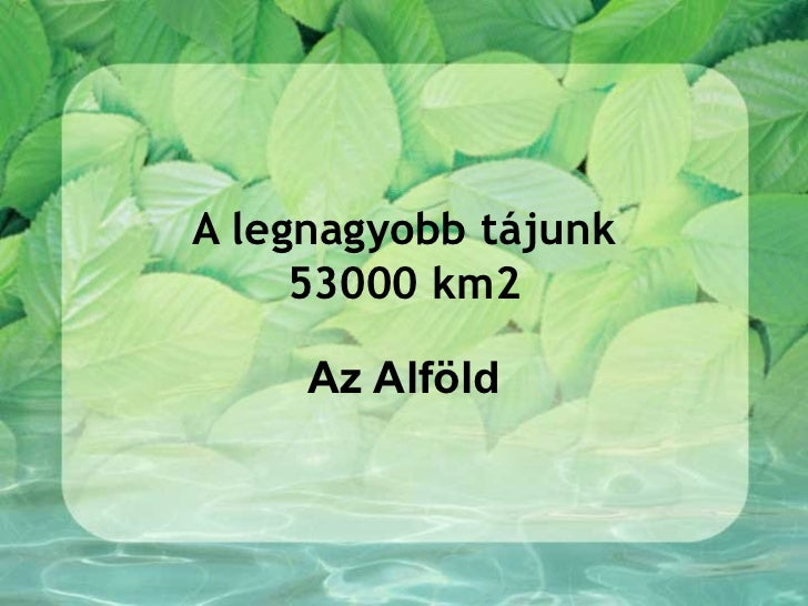 A legnagyobb tájunk     53000 km2     Az Alföld