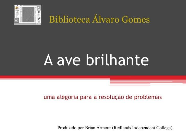 BibliotecaÁlvaro Gomes<br />A avebrilhanteumaalegoriapara a resolução de problemas<br />Produzidopor Brian Armour (Redland...