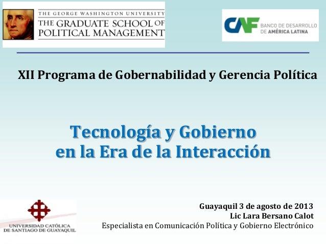 Tecnología y Gobierno en la Era de la Interacción Guayaquil 3 de agosto de 2013 Lic Lara Bersano Calot Especialista en Com...