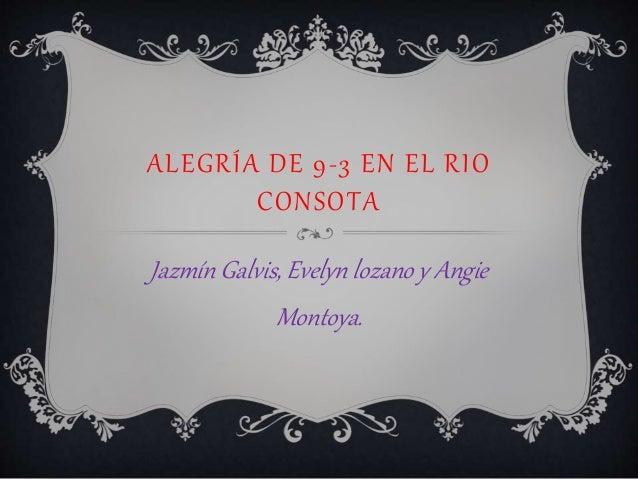 ALEGRÍA DE 9-3 EN EL RIO CONSOTA Jazmín Galvis, Evelyn lozano y Angie Montoya.