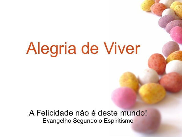 Alegria de Viver A Felicidade não é deste mundo! Evangelho Segundo o Espiritismo