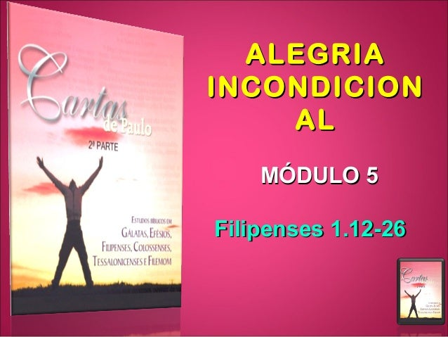 ALEGRIAALEGRIA INCONDICIONINCONDICION ALAL MÓDULO 5MÓDULO 5 Filipenses 1.12-26Filipenses 1.12-26