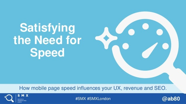 #SMX #SMXLondon @ab80 How mobile page speed influences your UX, revenue and SEO. Satisfying the Need for Speed