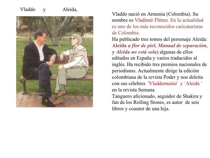 Vladdo  y  Aleida,  Vladdo nació en Armenia (Colombia). Su nombre es  Vladimir Flórez.  En la actualidad es uno de los más...