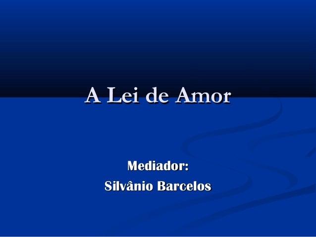 A Lei de Amor     Mediador: Silvânio Barcelos