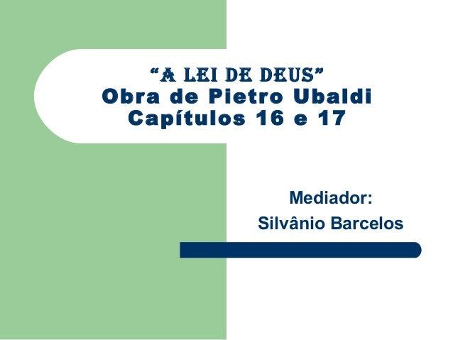 """""""a lei de deus""""Obr a de Pietro Ubaldi  Capítulos 16 e 17                Mediador:            Silvânio Barcelos"""