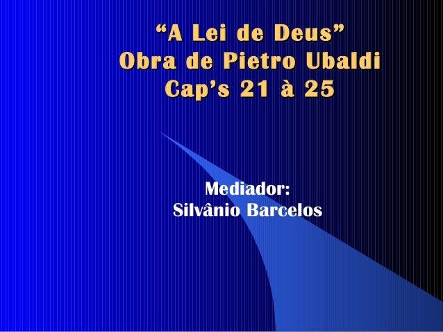 """ A Lei de Deus""Obra de Pietro Ubaldi   Cap's 21 à 25        Mediador:    Silvânio Barcelos"