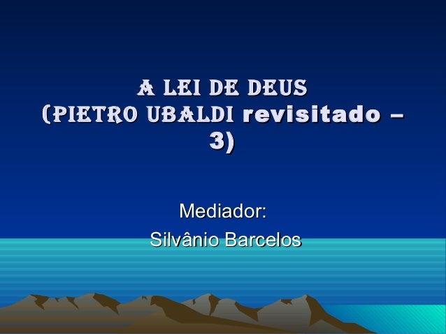 A Lei de deus(Pietro ubALdi revisitado –             3)            Mediador:        Silvânio Barcelos