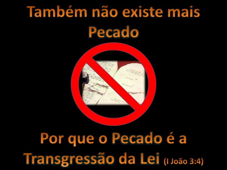 Também não existe mais Pecado<br />Por que o Pecado é a Transgressão da Lei (I João 3:4)<br />
